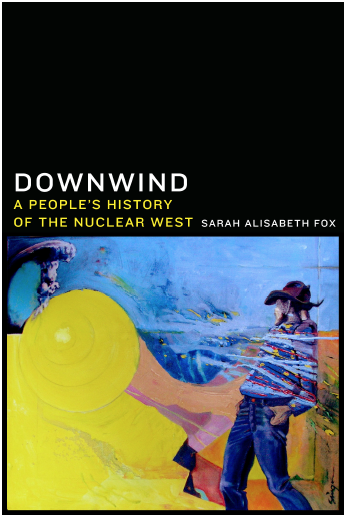 """Downwind: A People's History of the Nuclear West,"" written by historian Sarah Fox. Book cover depicts Ed Singer's painting ""I Am Downwind"" vividly embodies the stories Fox's book, depicting the movement of toxins from nuclear testing and uranium extraction into the landscape and bodies of downwind residents. Fox will speak about her research on Oct. 27 at Southern Utah University, Cedar city, Utah 